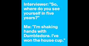 interviewer so where do you see yourself in five years me i interviewer so where do you see yourself in five years me i m shaking hands dumbledore i ve won the house cup post by foxy on boldomatic