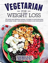 Vegetarian For Weight Loss 80 Quick And Delicious Recipes A Guide To Meal Planning That Works Including 5 Ready To Roll Meal Plans