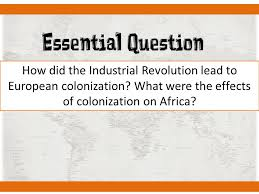 unit imperialism what will we learn today the rise of essential question how did the industrial revolution lead to european colonization