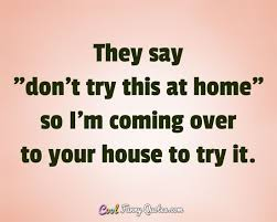 Funny Quotes And Sayings Impressive They Say Don't Try This At Home So I'm Coming Over To Your House