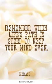 Horace Picture Quotes Remember When Life's Path Is Steep To Keep Interesting Life Path Quote