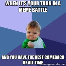WHEN IT'S YOUR TURN IN A MEME BATTLE AND YOU HAVE THE BEST ... via Relatably.com