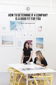 how to determine if a company is a good fit for you the everygirl on paper the job seemed perfect for me the position was completely in line my degree the duties and responsibilities were right up my alley