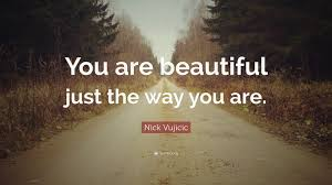 "You Are Beautiful Just The Way You Are Quotes Best Of Nick Vujicic Quote ""You Are Beautiful Just The Way You Are"" 24"