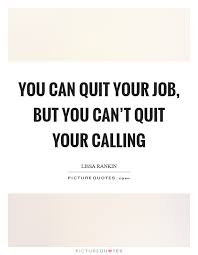 Calling For A Job You Can Quit Your Job But You Cant Quit Your Calling
