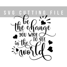 Be The Change You Wish To See In The World Svg Cutting File Sayings