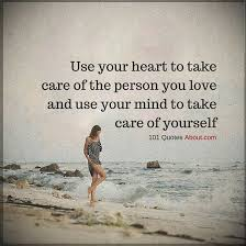 Take Care Of Yourself Quotes Mesmerizing Use Your Heart To Take Care Of The Person You Love And Use Your Mind