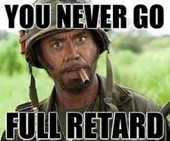 Robert Downey Jr. Tropic Thunder - You Never Go Full Retard Meme ... via Relatably.com
