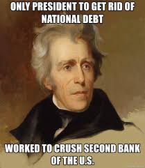 only president to get rid of national debt worked to crush second bank of  the U.s. - Andrew Jackson Memes | Meme Generator