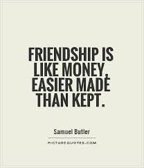 Friendship Is Like Money Easier Made Than Kept Friendship Quotes Gorgeous Money And Friends Quotes