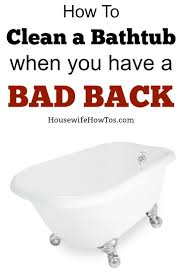 Tub You How To Clean A Tub With A Bad Back Housewife How Tosar