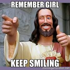 remember girl keep smiling - buddy jesus | Meme Generator via Relatably.com