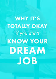 why it s totally okay if you don t know your dream job you have the chance to really think about your life path rather than just your career path