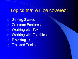 how to create a power point presentation topics that will be 2 topics that will be covered 1 getting started 2 common features 3 working text 4 working graphics 5 finishing up 6 tips and tricks