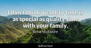 Family Time Quotes 0 Amazing I Don't Think Quantity Time Is As Special As Quality Time With Your