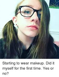 memes and yes starting to wear makeup did it myself for