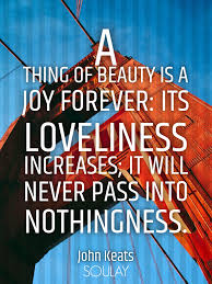 A Thing Of Beauty Is A Joy Forever Quote Best Of A Thing Of Beauty Is A Joy Forever Its Loveliness Increases It Will Never Pass