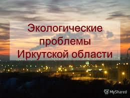 Презентация на тему Экологические проблемы Иркутской области  1 Экологические проблемы Иркутской области