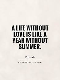 Life Without Love Quotes A life without love is like a year without summer Picture Quotes 22