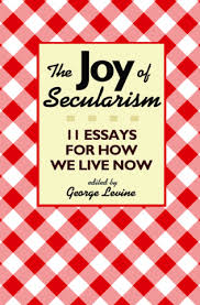 levine g the joy of secularism essays for how we live now  levine g the joy of secularism 11 essays for how we live now paperback princeton university press