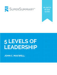 John Maxwell 5 Levels Of Leadership 5 Levels Of Leadership Summary Supersummary