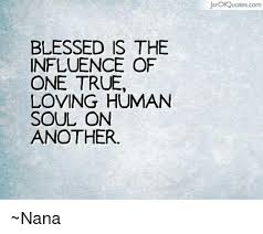 Influence Quotes Enchanting BLESSED IS THE INFLUENCE OF ONE TRUE LOVING HUMAN SOUL ON ANOTHER