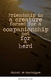 Companionship Quotes Delectable Michel De Montaigne Quotes Friendship Is A Creature Formed For A