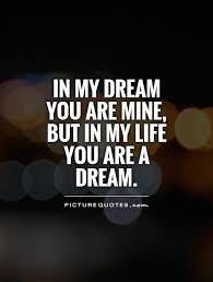 My Dreams Quotes Best of In My Dream You Are Mine But In My Life You Are A Dream Picture