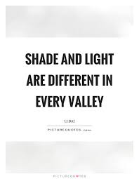 Shade And Light Are Different In Every Valley Picture Quotes Classy Shade Quotes