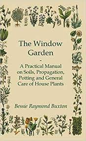 Amazon | The Window Garden - A Practical Manual On Soils, Propagation,  Potting And General Care Of House Plants | Buxton, Bessie Raymond |  Container Gardening