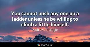 andrew carnegie quotes brainyquote you cannot push any one up a ladder unless he be willing to climb a little