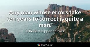 Oppenheimer Quote Classy Any Man Whose Errors Take Ten Years To Correct Is Quite A Man J