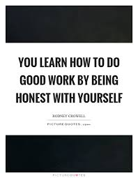 Quotes On Being Honest With Yourself Best Of You Learn How To Do Good Work By Being Honest With Yourself