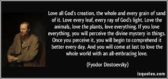 love all god s creation the whole and every grain of sand of it  love all god s creation the whole and every grain of sand of it love