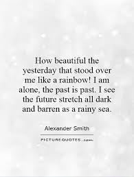 Beautiful Past Quotes Best Of How Beautiful The Yesterday That Stood Over Me Like A Rainbow I