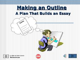 essay outline  making an outline references © 2001 by ruth luman a plan that builds an essay essay