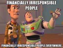 FINANCIALLY IRRESPONSIBLE people FINANCIALLY IRRESPONSIBLE PEOPLE ... via Relatably.com