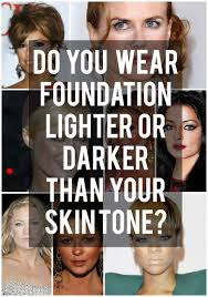 do you wear foundation lighter or darker than your skin tone how to make foundation