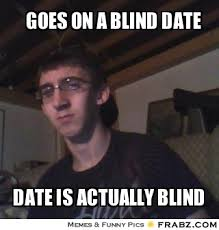 goes on a blind date... - Meme Generator Captionator via Relatably.com