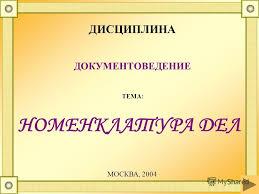 Презентация на тему НОМЕНКЛАТУРА ДЕЛ ДИСЦИПЛИНА ДОКУМЕНТОВЕДЕНИЕ  1 НОМЕНКЛАТУРА ДЕЛ ДИСЦИПЛИНА ДОКУМЕНТОВЕДЕНИЕ ТЕМА МОСКВА 2004