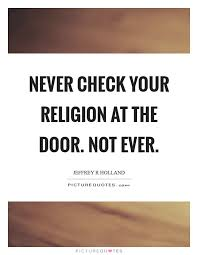 Door Quotes 6 Wonderful Never Check Your Religion At The Door Not Ever Picture Quotes