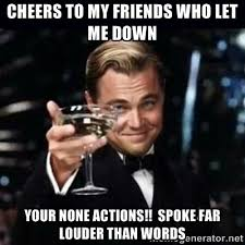 Cheers to my friends who let me down Your none actions!! spoke far ... via Relatably.com