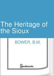 The <b>Heritage</b> of the Sioux - <b>B.M. Bower</b>   Feedbooks