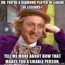 Oh, you're a diamond player in league of legends? tell me more ... via Relatably.com