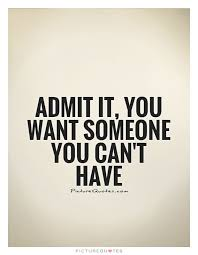 Admit It You Want Someone You Can't Have Picture Quotes Sad Best Love U Cant Have
