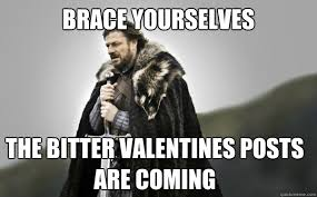 BRACE YOURSELVES the bitter valentines posts are coming - Ned ... via Relatably.com