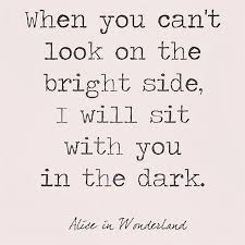 Quotes From Alice In Wonderland Adorable When You Can't Look On The Bright Side I Will Sit With You In The