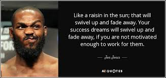 A Raisin In The Sun Dream Quotes Best of Jon Jones Quote Like A Raisin In The Sun That Will Swivel Up
