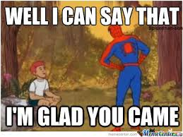 I'm Glad You Came by spiderman-son - Meme Center via Relatably.com