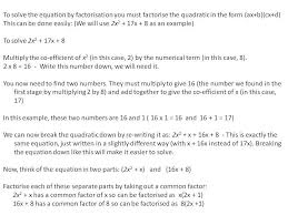 note not all quadratic equations can be solved by factorisation quadratic equations which do not factorise can be solved by either completing the square